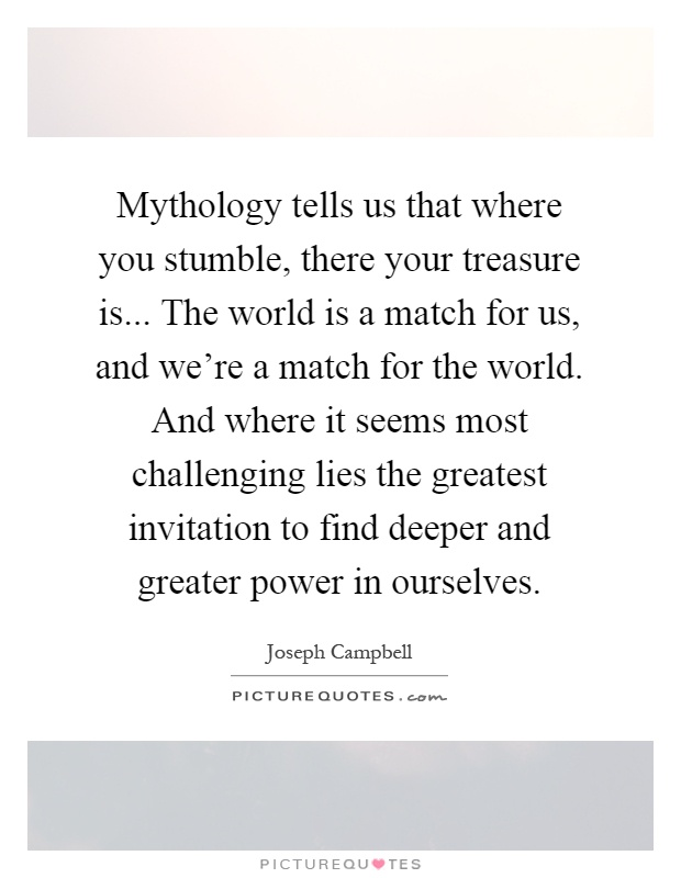 Mythology tells us that where you stumble, there your treasure is... The world is a match for us, and we're a match for the world. And where it seems most challenging lies the greatest invitation to find deeper and greater power in ourselves Picture Quote #1