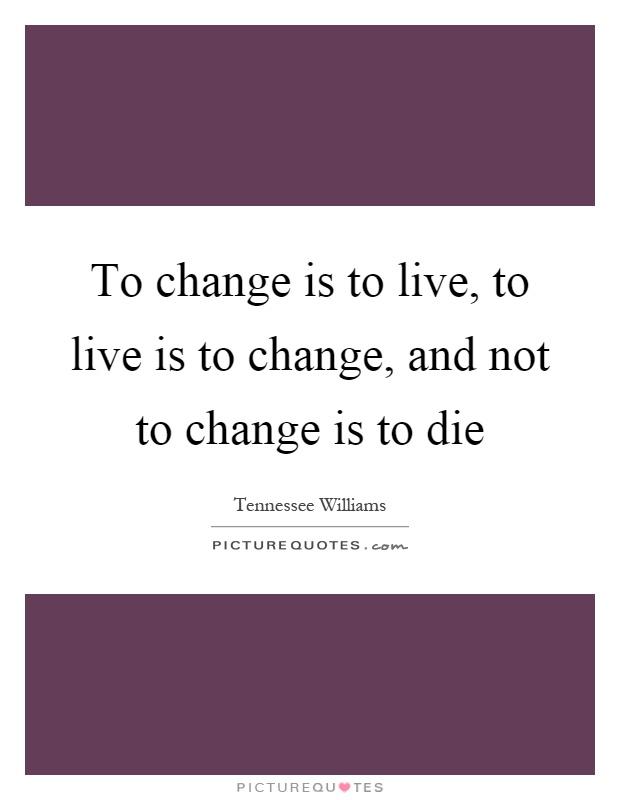 To change is to live, to live is to change, and not to change is to die Picture Quote #1