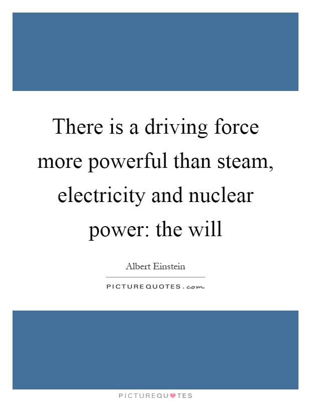 There is a driving force more powerful than steam, electricity and nuclear power: the will Picture Quote #1