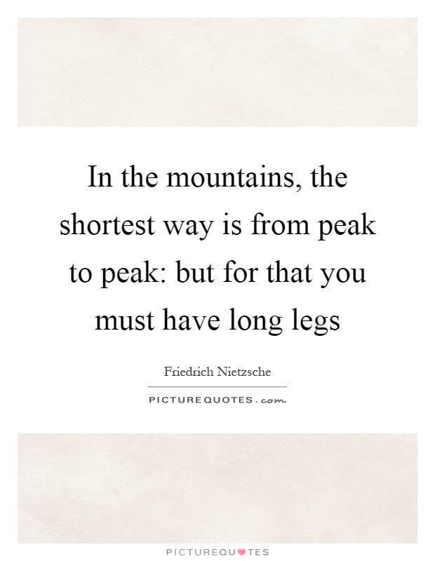 In the mountains, the shortest way is from peak to peak: but for that you must have long legs Picture Quote #1