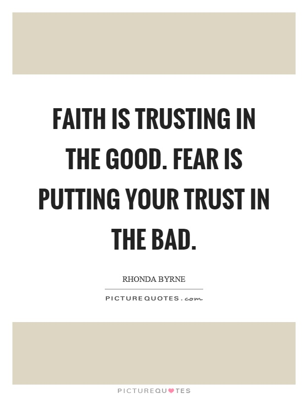 Faith is trusting in the good. Fear is putting your trust in the bad Picture Quote #1