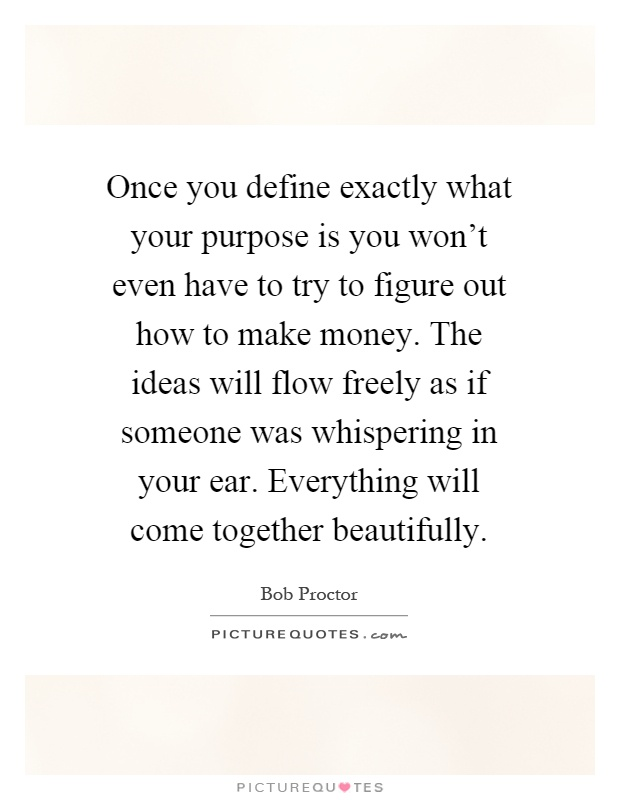 Once you define exactly what your purpose is you won't even have to try to figure out how to make money. The ideas will flow freely as if someone was whispering in your ear. Everything will come together beautifully Picture Quote #1