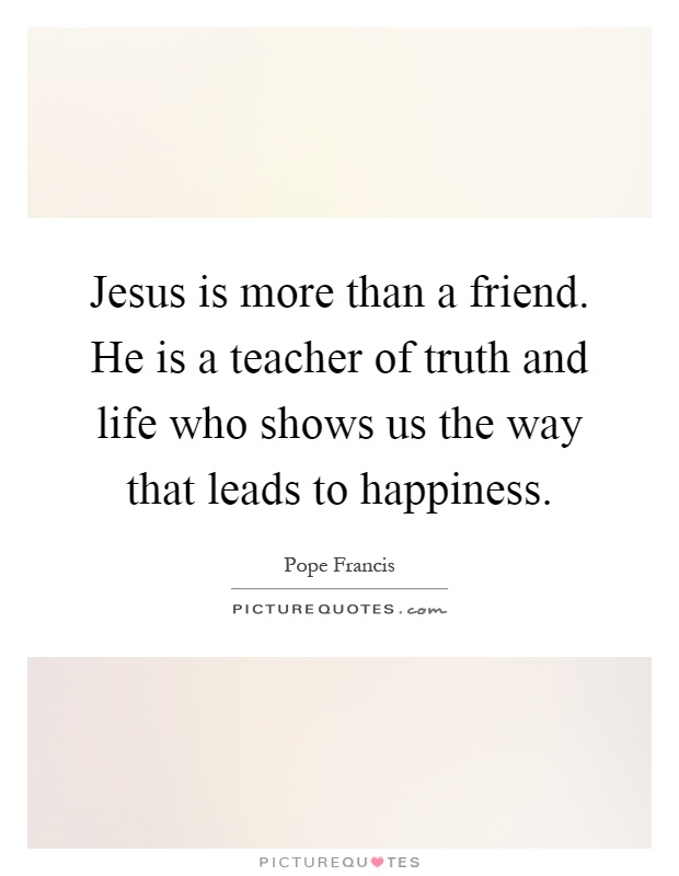 Jesus is more than a friend. He is a teacher of truth and life who shows us the way that leads to happiness Picture Quote #1