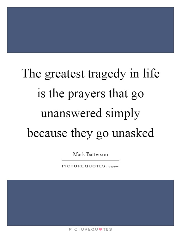 The greatest tragedy in life is the prayers that go unanswered simply because they go unasked Picture Quote #1