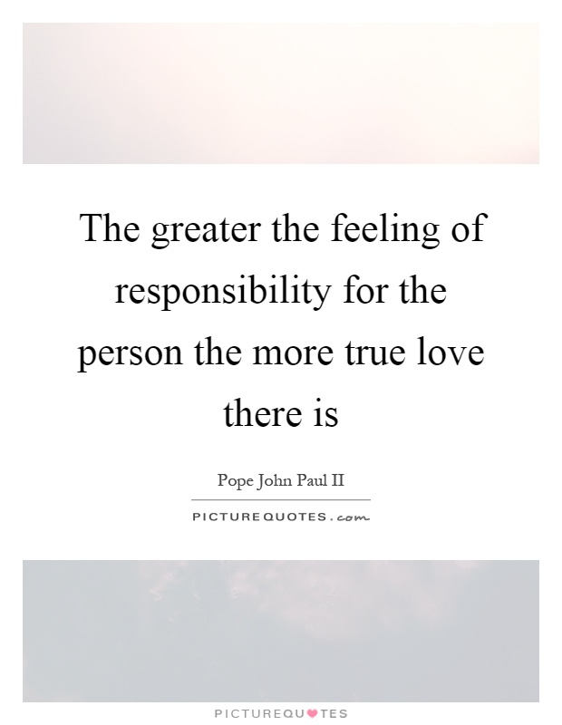 The greater the feeling of responsibility for the person the more true love there is Picture Quote #1