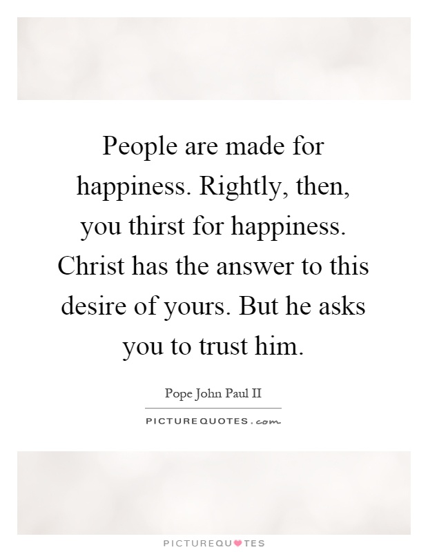 People are made for happiness. Rightly, then, you thirst for happiness. Christ has the answer to this desire of yours. But he asks you to trust him Picture Quote #1