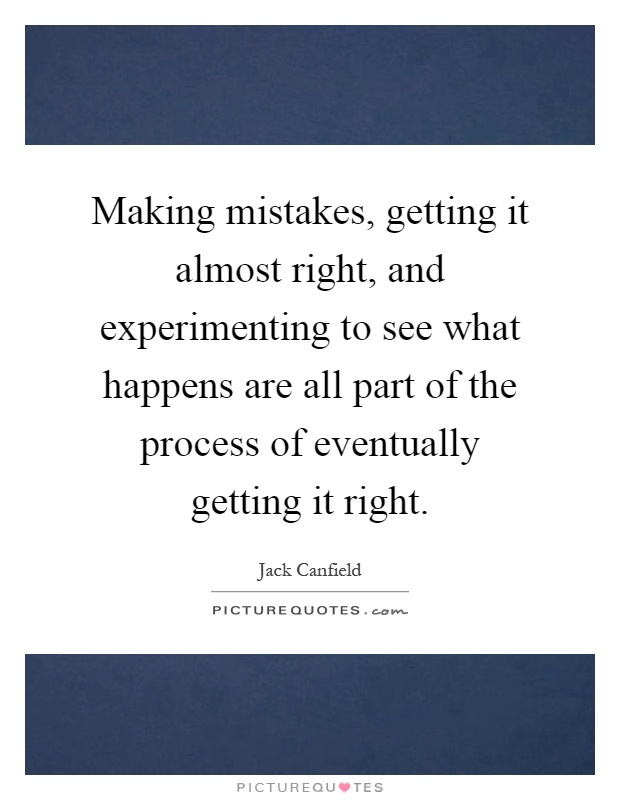 Making mistakes, getting it almost right, and experimenting to see what happens are all part of the process of eventually getting it right Picture Quote #1