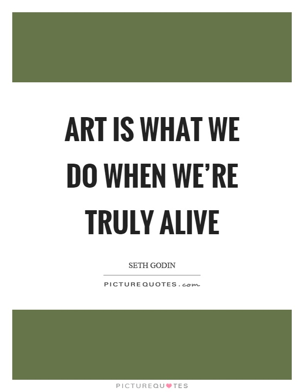 Art is what we do when we're truly alive Picture Quote #1