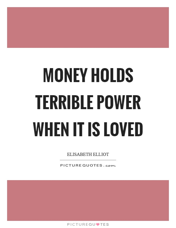 Money holds terrible power when it is loved Picture Quote #1