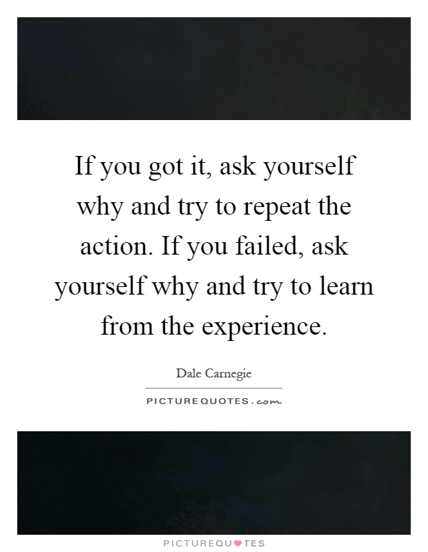 If you got it, ask yourself why and try to repeat the action. If you failed, ask yourself why and try to learn from the experience Picture Quote #1