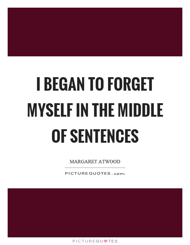 I began to forget myself in the middle of sentences Picture Quote #1