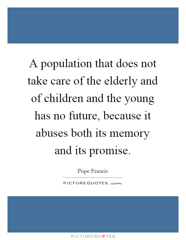 A population that does not take care of the elderly and of children and the young has no future, because it abuses both its memory and its promise Picture Quote #1