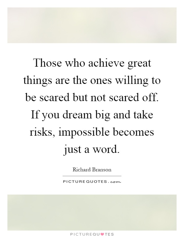 Those who achieve great things are the ones willing to be scared but not scared off. If you dream big and take risks, impossible becomes just a word Picture Quote #1