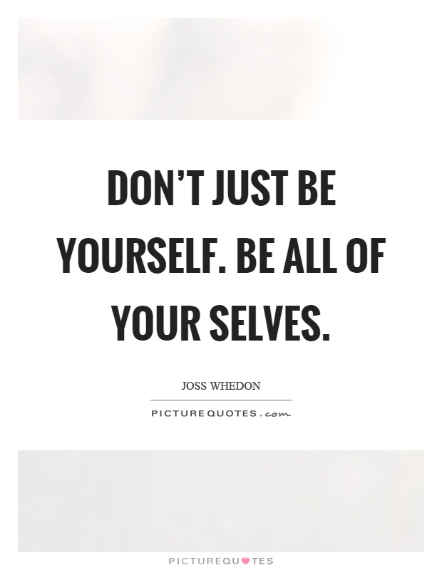 Don't just be yourself. Be all of your selves Picture Quote #1