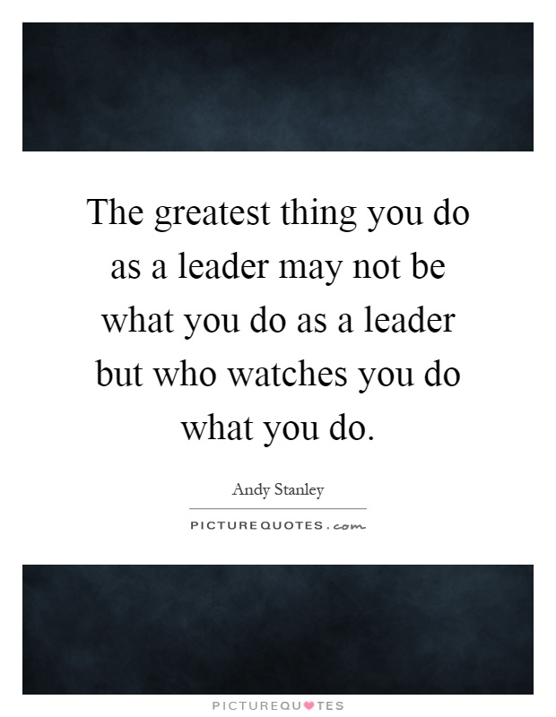 The greatest thing you do as a leader may not be what you do as a leader but who watches you do what you do Picture Quote #1