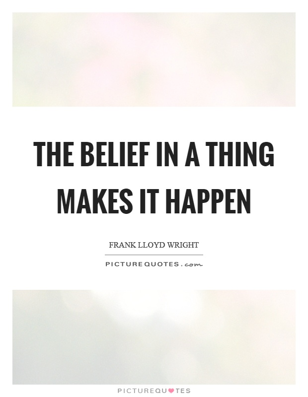 The belief in a thing makes it happen Picture Quote #1