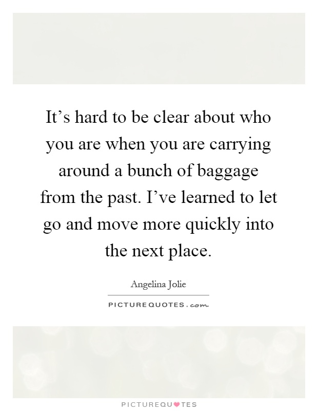 It's hard to be clear about who you are when you are carrying around a bunch of baggage from the past. I've learned to let go and move more quickly into the next place Picture Quote #1