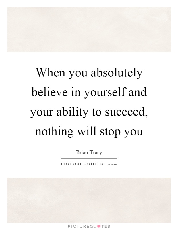 When you absolutely believe in yourself and your ability to succeed, nothing will stop you Picture Quote #1