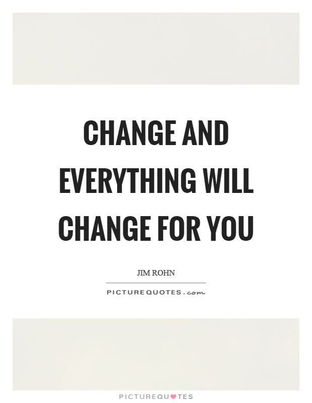 Change and everything will change for you Picture Quote #1