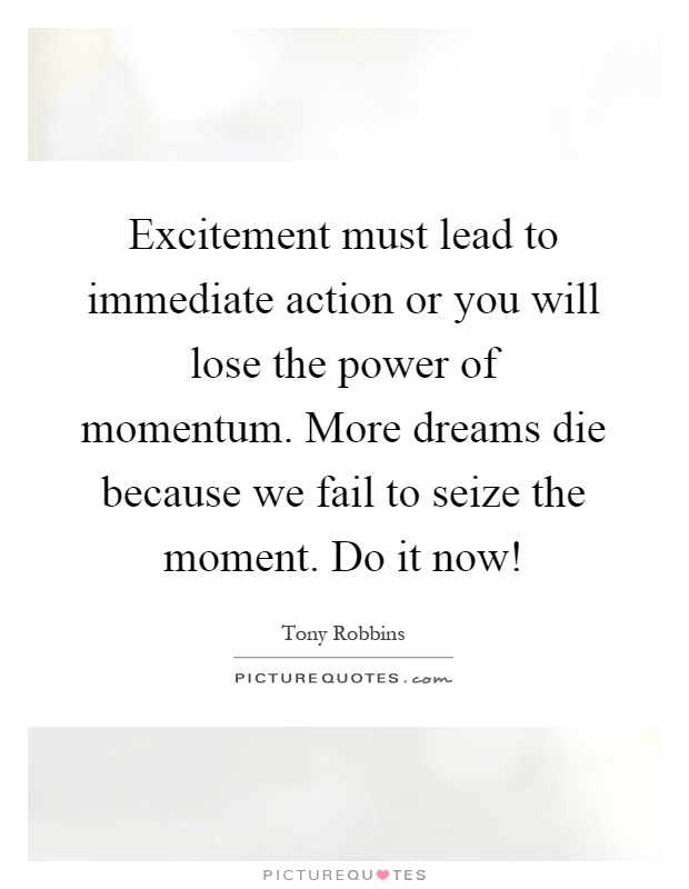 Excitement must lead to immediate action or you will lose the power of momentum. More dreams die because we fail to seize the moment. Do it now! Picture Quote #1