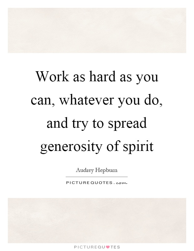 Work as hard as you can, whatever you do, and try to spread generosity of spirit Picture Quote #1