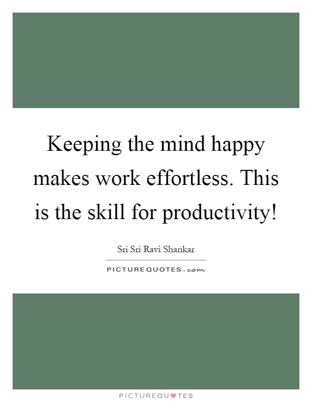 Keeping the mind happy makes work effortless. This is the skill for productivity! Picture Quote #1