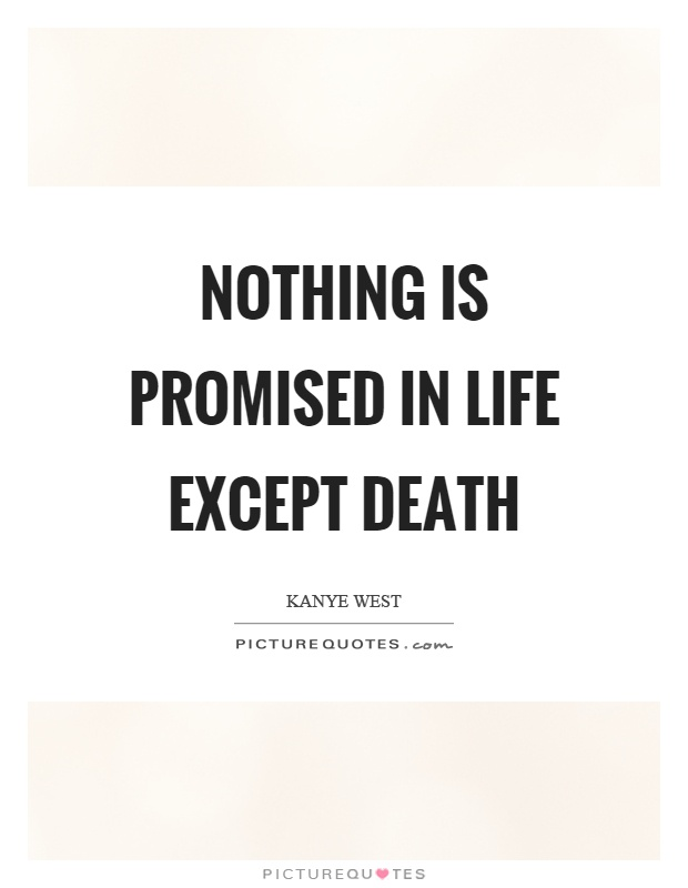 Nothing is promised in life except death Picture Quote #1