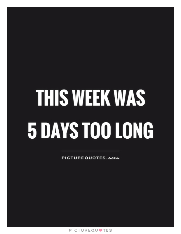 This Week Was 5 Days Too Long Picture Quotes
