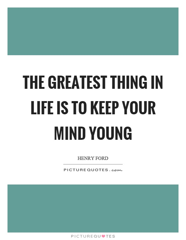 The greatest thing in life is to keep your mind young Picture Quote #1