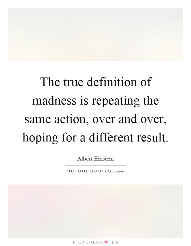 The true definition of madness is repeating the same action, over and over, hoping for a different result Picture Quote #1