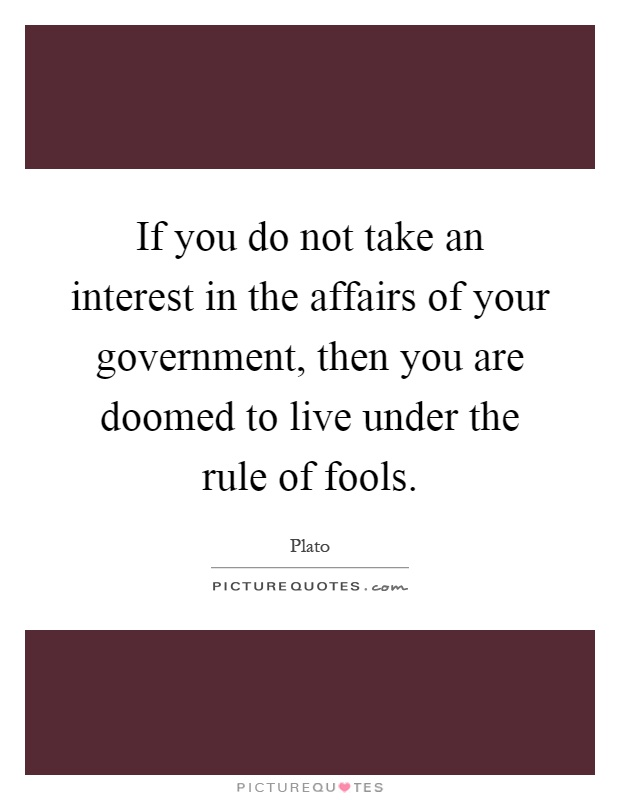 If you do not take an interest in the affairs of your government, then you are doomed to live under the rule of fools Picture Quote #1