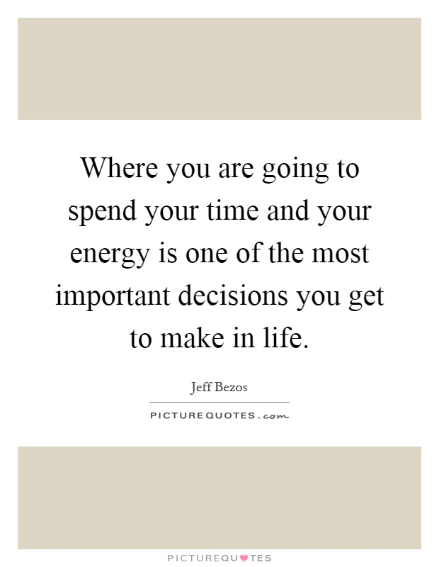 Where you are going to spend your time and your energy is one of the most important decisions you get to make in life Picture Quote #1