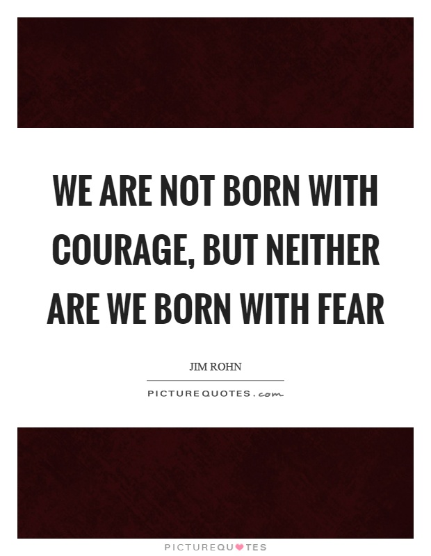 We are not born with courage, but neither are we born with fear Picture Quote #1