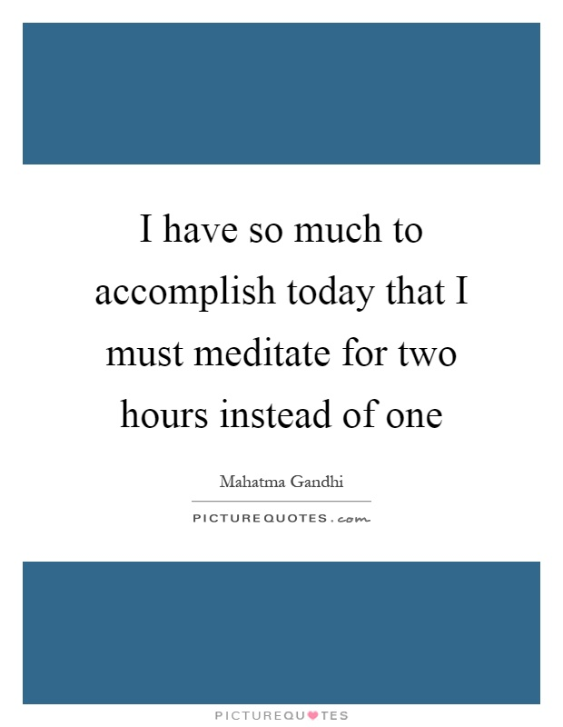 I have so much to accomplish today that I must meditate for two hours instead of one Picture Quote #1