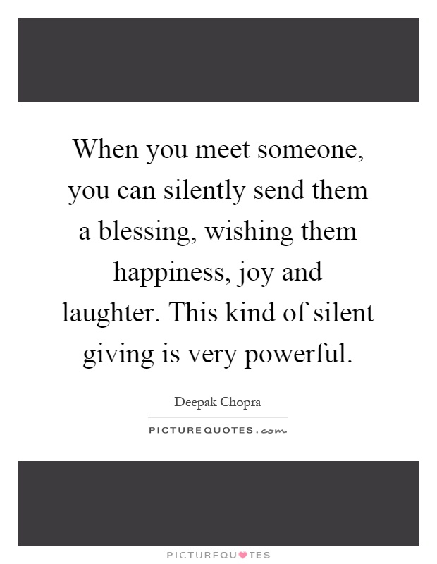 When you meet someone, you can silently send them a blessing, wishing them happiness, joy and laughter. This kind of silent giving is very powerful Picture Quote #1