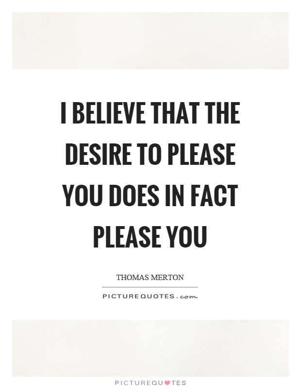 I believe that the desire to please you does in fact please you Picture Quote #1