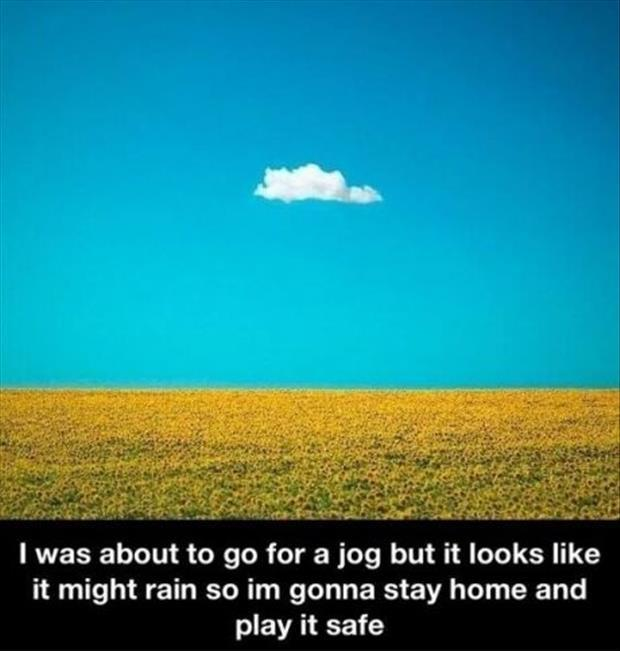 I was about to go for a jog but it looks like it might rain, so I'm gonna stay home and play it safe Picture Quote #1