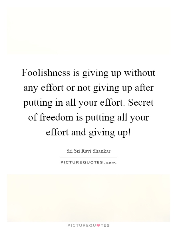 Foolishness is giving up without any effort or not giving up after putting in all your effort. Secret of freedom is putting all your effort and giving up! Picture Quote #1