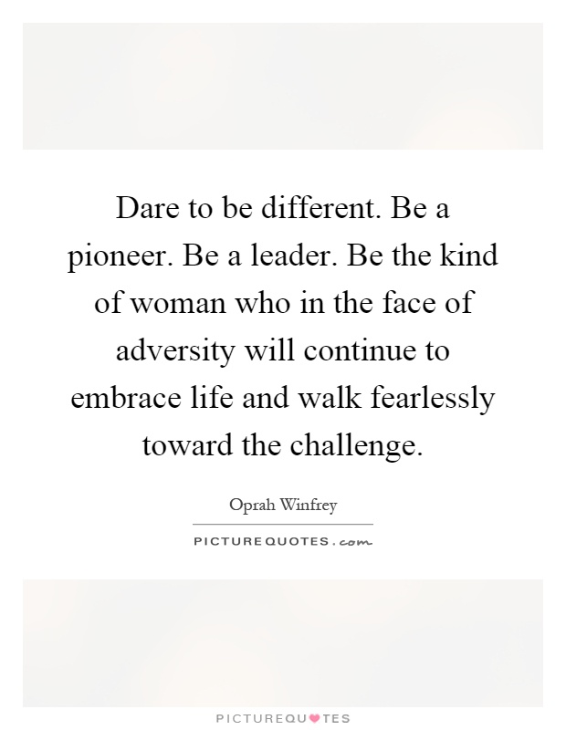 Dare to be different. Be a pioneer. Be a leader. Be the kind of woman who in the face of adversity will continue to embrace life and walk fearlessly toward the challenge Picture Quote #1