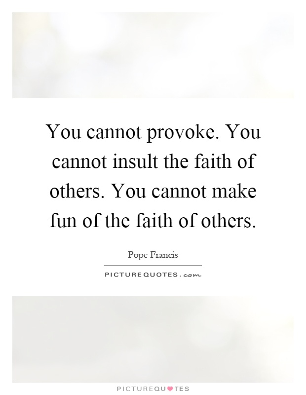 You cannot provoke. You cannot insult the faith of others. You cannot make fun of the faith of others Picture Quote #1