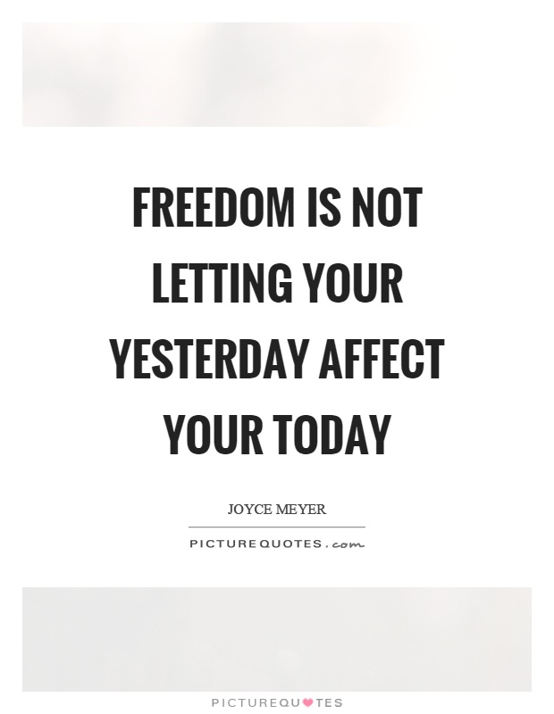 Freedom is not letting your yesterday affect your today Picture Quote #1