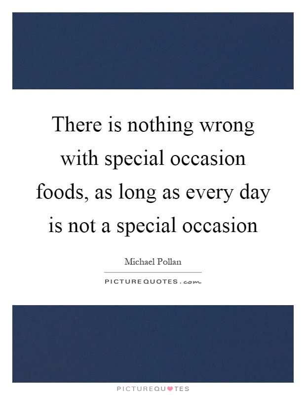 There is nothing wrong with special occasion foods, as long as every day is not a special occasion Picture Quote #1