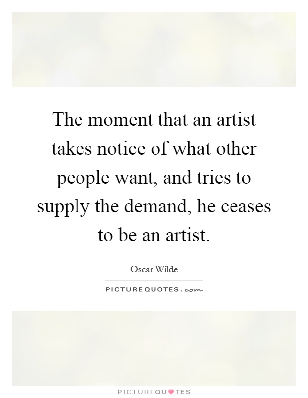 The moment that an artist takes notice of what other people want, and tries to supply the demand, he ceases to be an artist Picture Quote #1