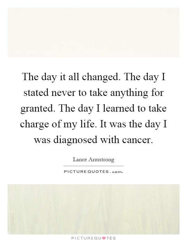 The day it all changed. The day I stated never to take anything for granted. The day I learned to take charge of my life. It was the day I was diagnosed with cancer Picture Quote #1