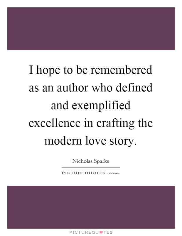 I hope to be remembered as an author who defined and exemplified excellence in crafting the modern love story Picture Quote #1