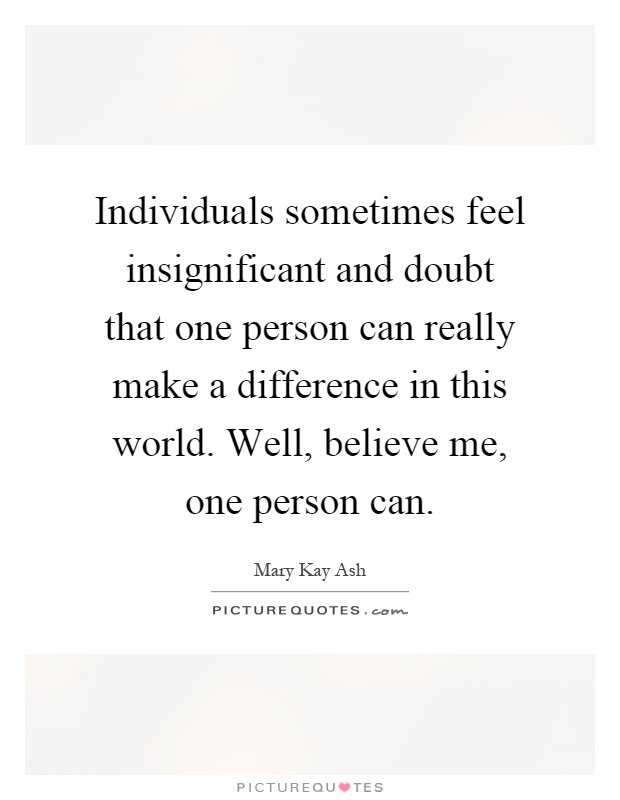 Individuals sometimes feel insignificant and doubt that one person can really make a difference in this world. Well, believe me, one person can Picture Quote #1