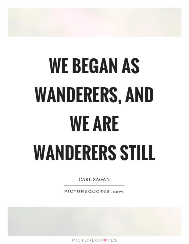 We began as wanderers, and we are wanderers still Picture Quote #1