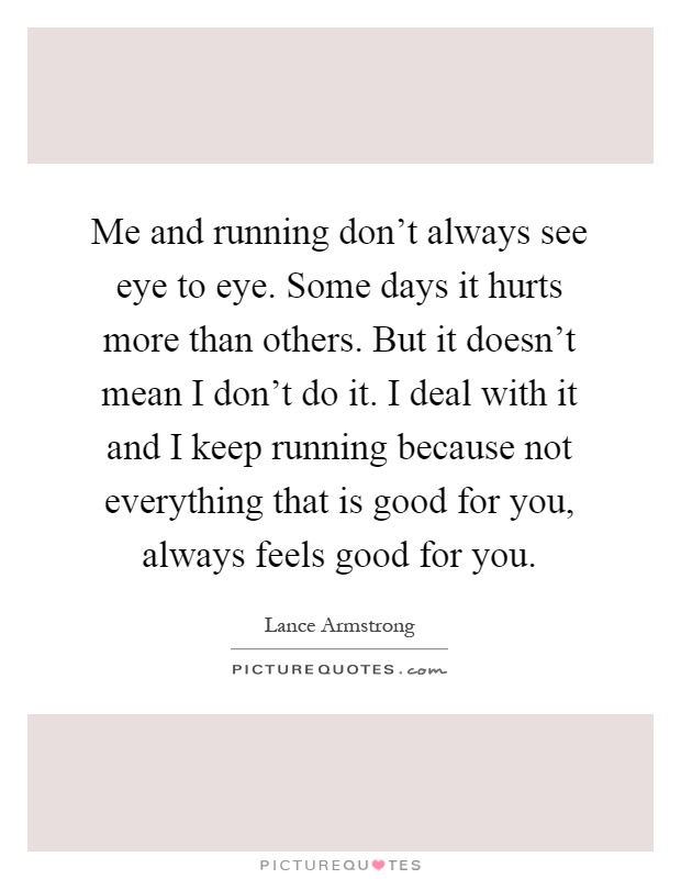 Me and running don't always see eye to eye. Some days it hurts more than others. But it doesn't mean I don't do it. I deal with it and I keep running because not everything that is good for you, always feels good for you Picture Quote #1