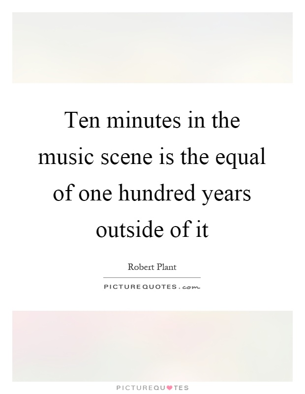 Ten minutes in the music scene is the equal of one hundred years outside of it Picture Quote #1