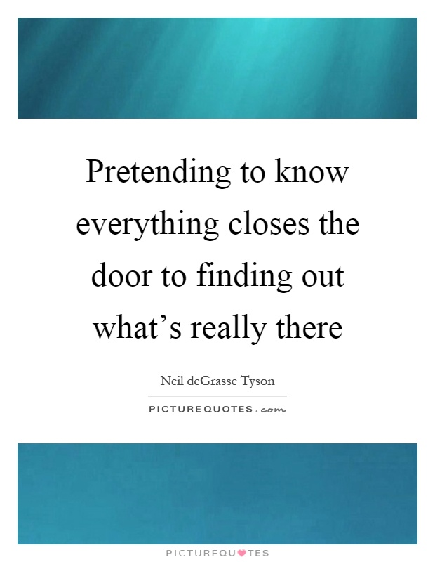 Pretending to know everything closes the door to finding out what's really there Picture Quote #1